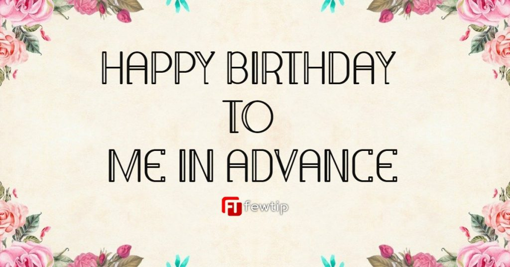 happy birthday to me in advance